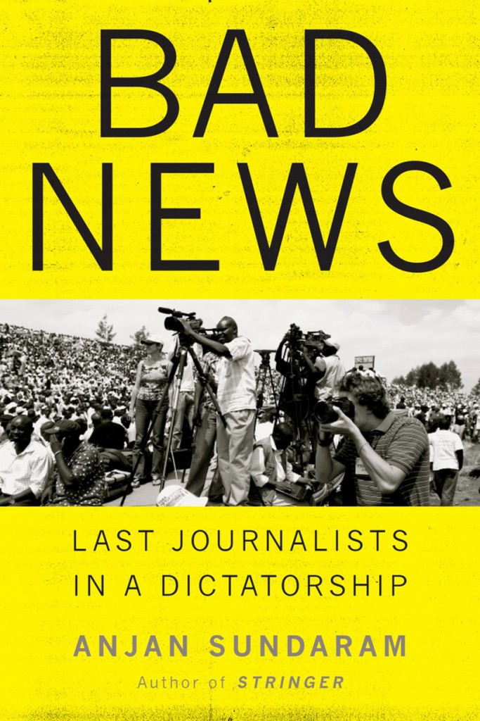 Bad News: Last Journalists in a Dictatorship by Anjan Sundaram. (no credit)