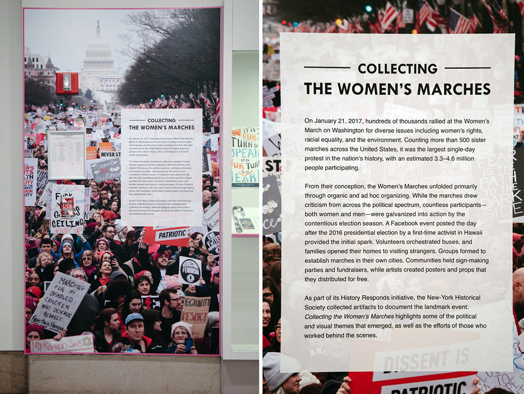 """<p>The introductory panel for Collecting the Women's Marches reads, in part: """"On January 21, 2017, hundreds of thousands rallied at the Women's March on Washington for diverse issues including women's rights, racial equality, and the environment. Counting more than 500 sister marches across the United States, it was the largest single-day protest in the nation's history, with an estimated 3.3–4.6 million people participating.""""</p>"""
